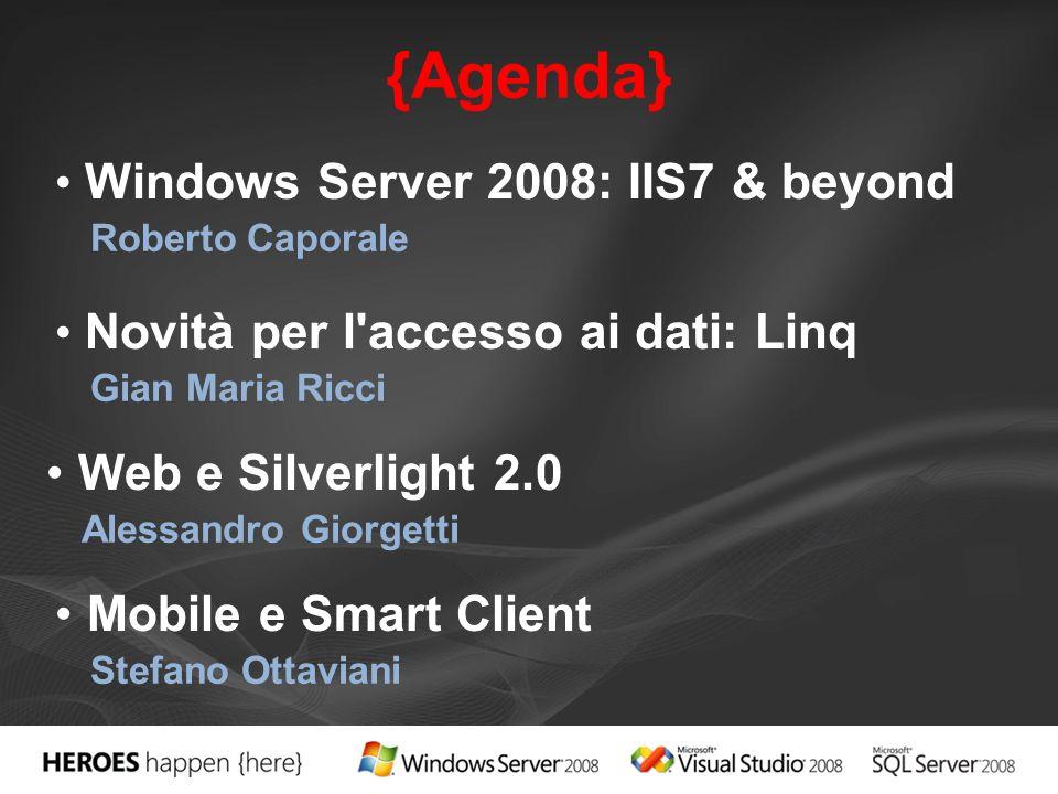 {Agenda} Windows Server 2008: IIS7 & beyond Roberto Caporale Novità per l accesso ai dati: Linq Gian Maria Ricci Web e Silverlight 2.0 Alessandro Giorgetti Mobile e Smart Client Stefano Ottaviani