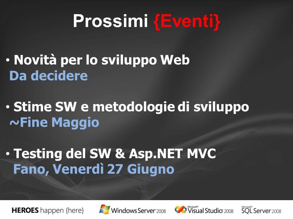 Prossimi {Eventi} Novità per lo sviluppo Web Da decidere Stime SW e metodologie di sviluppo ~Fine Maggio Testing del SW & Asp.NET MVC Fano, Venerdì 27 Giugno