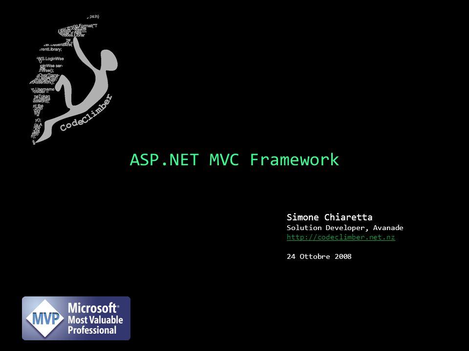 ASP.NET MVC Framework Simone Chiaretta Solution Developer, Avanade http://codeclimber.net.nz 24 Ottobre 2008