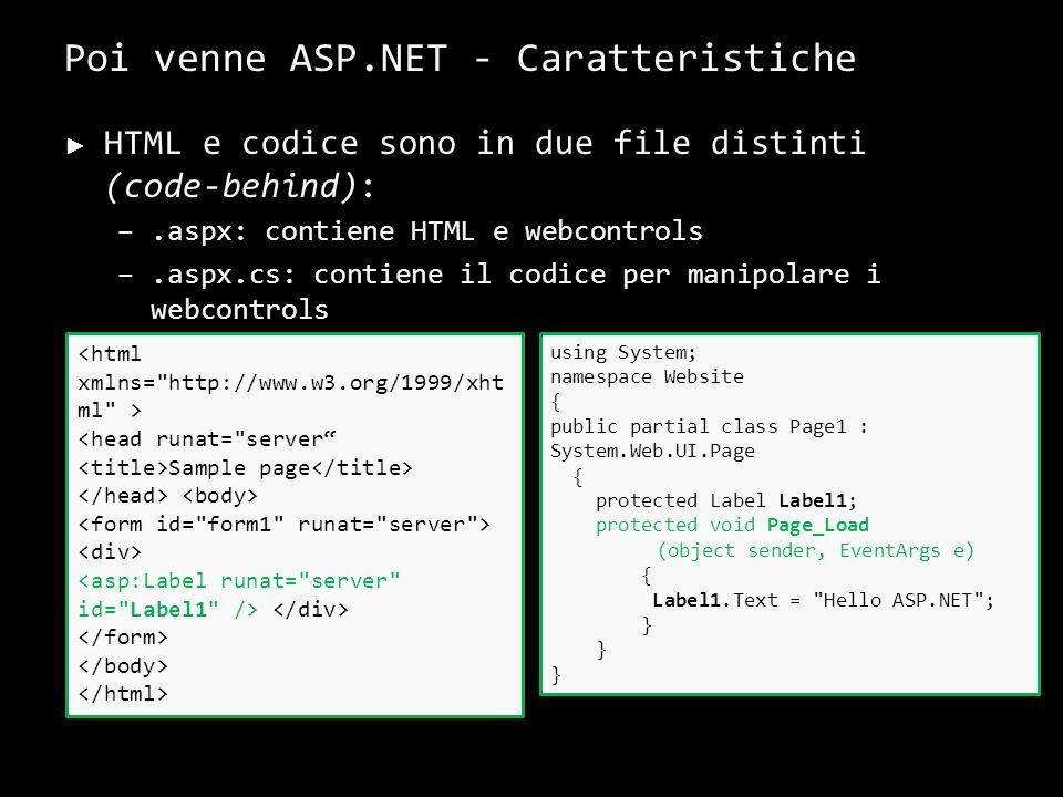 Poi venne ASP.NET - Caratteristiche HTML e codice sono in due file distinti (code-behind): –.aspx: contiene HTML e webcontrols –.aspx.cs: contiene il codice per manipolare i webcontrols 9 <head runat= server Sample page using System; namespace Website { public partial class Page1 : System.Web.UI.Page { protected Label Label1; protected void Page_Load (object sender, EventArgs e) { Label1.Text = Hello ASP.NET ; }
