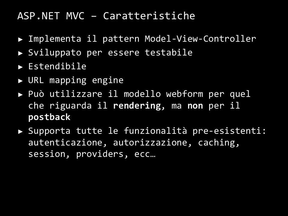 ASP.NET MVC – Caratteristiche Implementa il pattern Model-View-Controller Sviluppato per essere testabile Estendibile URL mapping engine Può utilizzare il modello webform per quel che riguarda il rendering, ma non per il postback Supporta tutte le funzionalità pre-esistenti: autenticazione, autorizzazione, caching, session, providers, ecc… 18