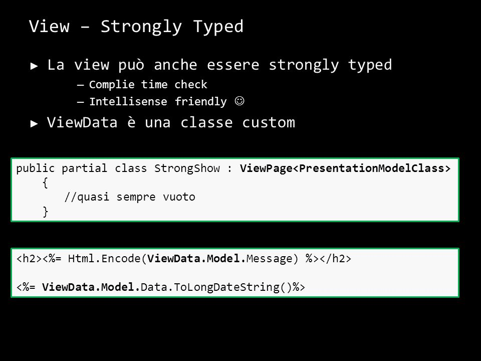 View – Strongly Typed La view può anche essere strongly typed – Complie time check – Intellisense friendly ViewData è una classe custom 30 public partial class StrongShow : ViewPage { //quasi sempre vuoto }