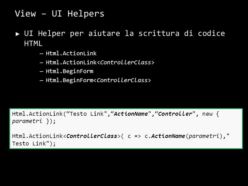View – UI Helpers UI Helper per aiutare la scrittura di codice HTML – Html.ActionLink – Html.BeginForm 31 Html.ActionLink(Testo Link ,ActionName ,Controller , new { parametri }); Html.ActionLink ( c => c.ActionName(parametri), Testo Link );
