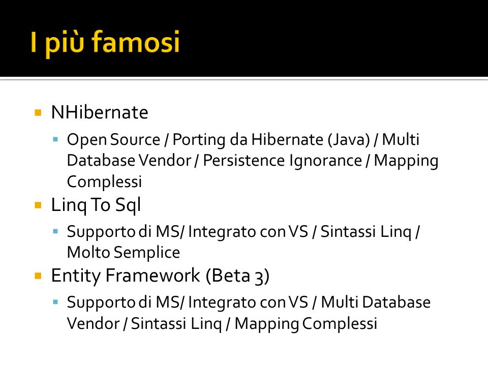 NHibernate Open Source / Porting da Hibernate (Java) / Multi Database Vendor / Persistence Ignorance / Mapping Complessi Linq To Sql Supporto di MS/ Integrato con VS / Sintassi Linq / Molto Semplice Entity Framework (Beta 3) Supporto di MS/ Integrato con VS / Multi Database Vendor / Sintassi Linq / Mapping Complessi