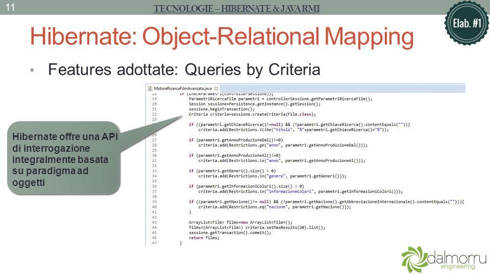Hibernate: Object-Relational Mapping Features adottate: Queries by Criteria TECNOLOGIE – HIBERNATE & JAVA RMI 11 Hibernate offre una API di interrogaz