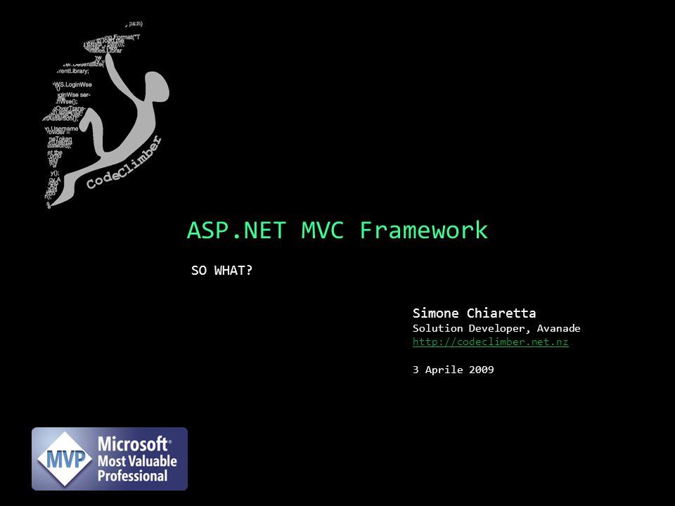 ASP.NET MVC Framework SO WHAT? Simone Chiaretta Solution Developer, Avanade http://codeclimber.net.nz 3 Aprile 2009
