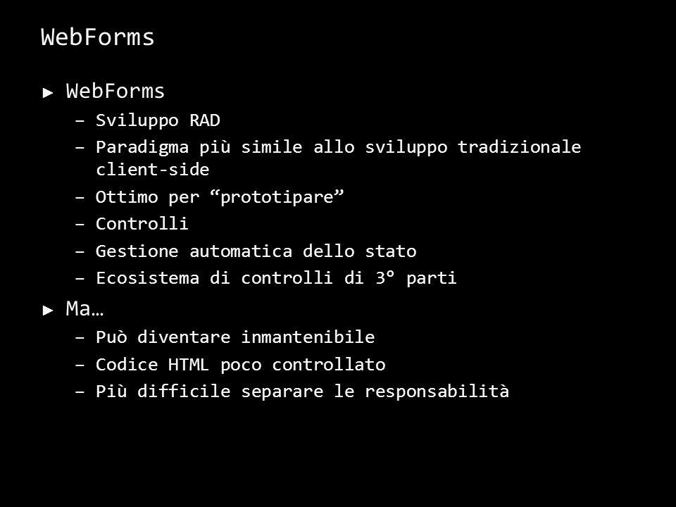 WebForms –Sviluppo RAD –Paradigma più simile allo sviluppo tradizionale client-side –Ottimo per prototipare –Controlli –Gestione automatica dello stato –Ecosistema di controlli di 3° parti Ma… –Può diventare inmantenibile –Codice HTML poco controllato –Più difficile separare le responsabilità 9