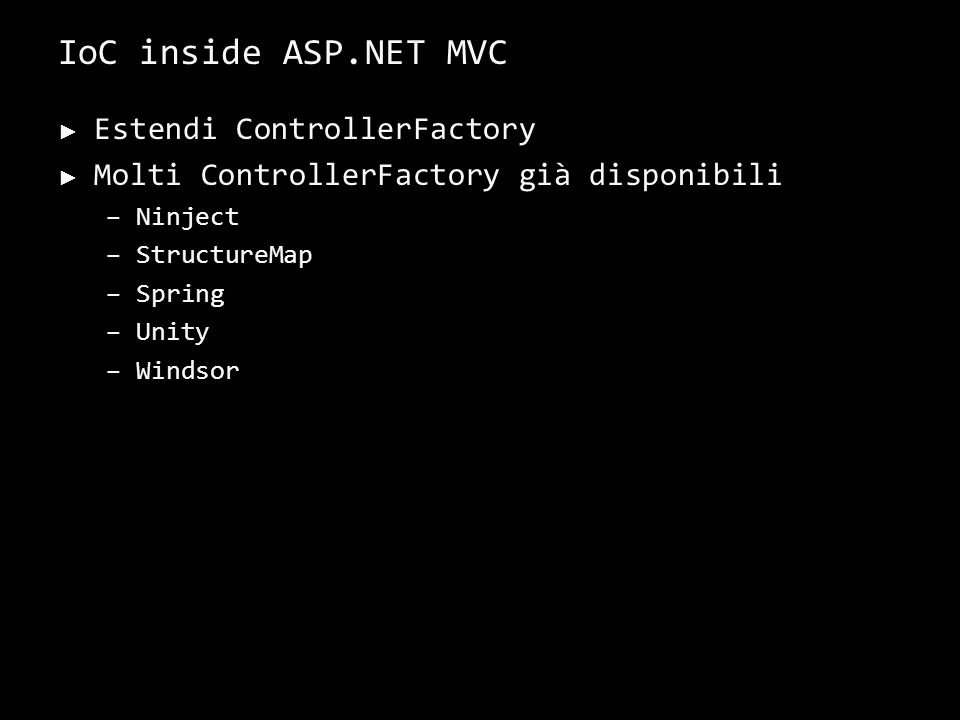 IoC inside ASP.NET MVC Estendi ControllerFactory Molti ControllerFactory già disponibili –Ninject –StructureMap –Spring –Unity –Windsor