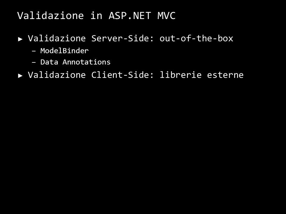 Validazione in ASP.NET MVC Validazione Server-Side: out-of-the-box –ModelBinder –Data Annotations Validazione Client-Side: librerie esterne