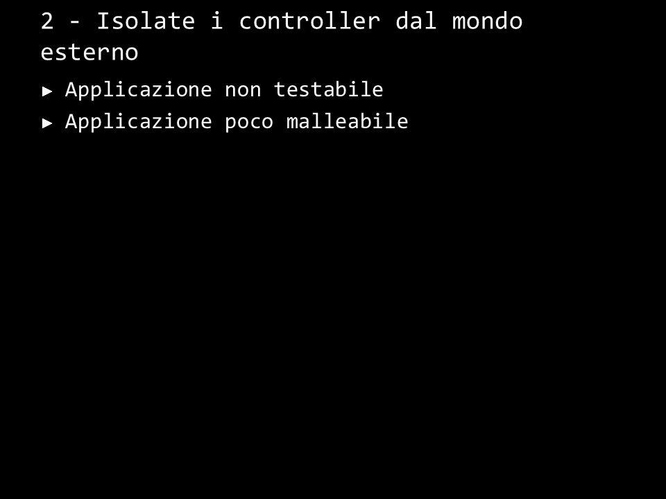 2 - Isolate i controller dal mondo esterno Applicazione non testabile Applicazione poco malleabile