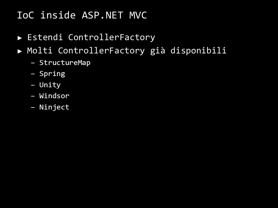 IoC inside ASP.NET MVC Estendi ControllerFactory Molti ControllerFactory già disponibili –StructureMap –Spring –Unity –Windsor –Ninject