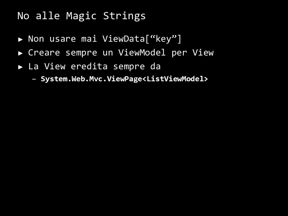 No alle Magic Strings Non usare mai ViewData[key] Creare sempre un ViewModel per View La View eredita sempre da –System.Web.Mvc.ViewPage