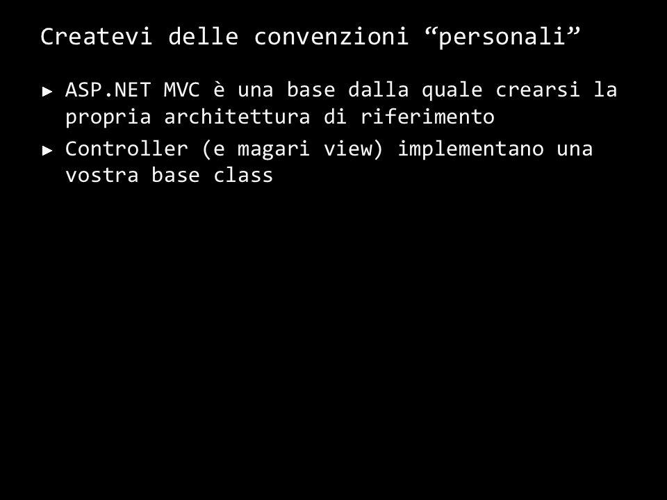 Createvi delle convenzioni personali ASP.NET MVC è una base dalla quale crearsi la propria architettura di riferimento Controller (e magari view) impl