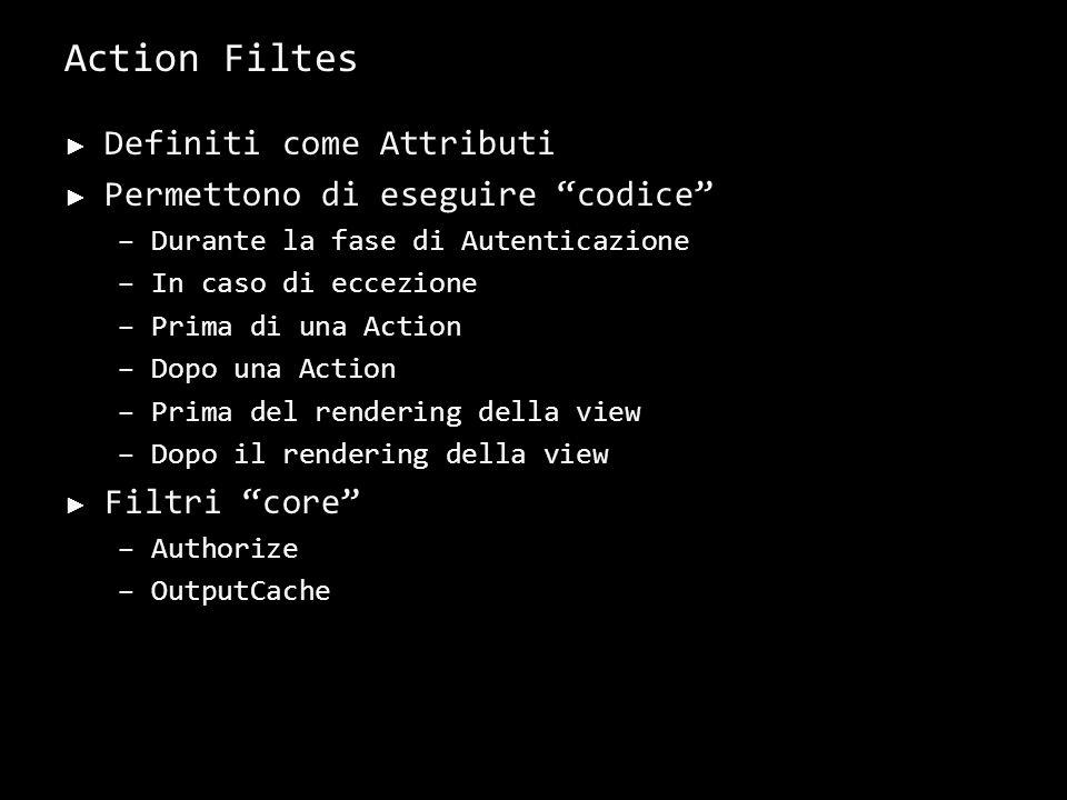 Action Filtes Definiti come Attributi Permettono di eseguire codice –Durante la fase di Autenticazione –In caso di eccezione –Prima di una Action –Dop