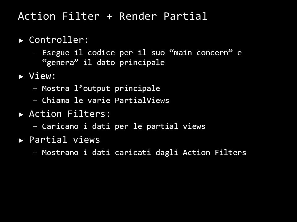 Action Filter + Render Partial Controller: –Esegue il codice per il suo main concern e genera il dato principale View: –Mostra loutput principale –Chiama le varie PartialViews Action Filters: –Caricano i dati per le partial views Partial views –Mostrano i dati caricati dagli Action Filters