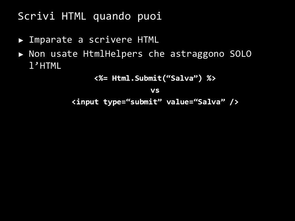 Scrivi HTML quando puoi Imparate a scrivere HTML Non usate HtmlHelpers che astraggono SOLO lHTML vs