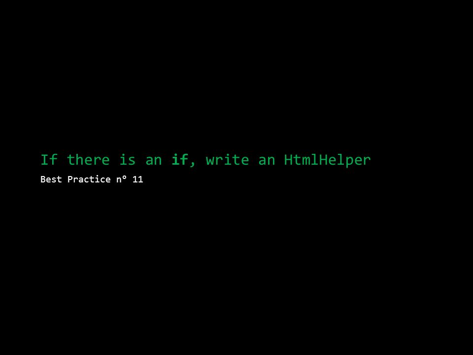If there is an if, write an HtmlHelper Best Practice n° 11