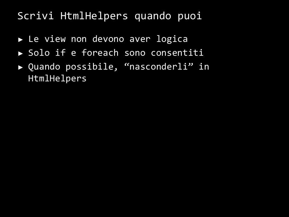 Scrivi HtmlHelpers quando puoi Le view non devono aver logica Solo if e foreach sono consentiti Quando possibile, nasconderli in HtmlHelpers