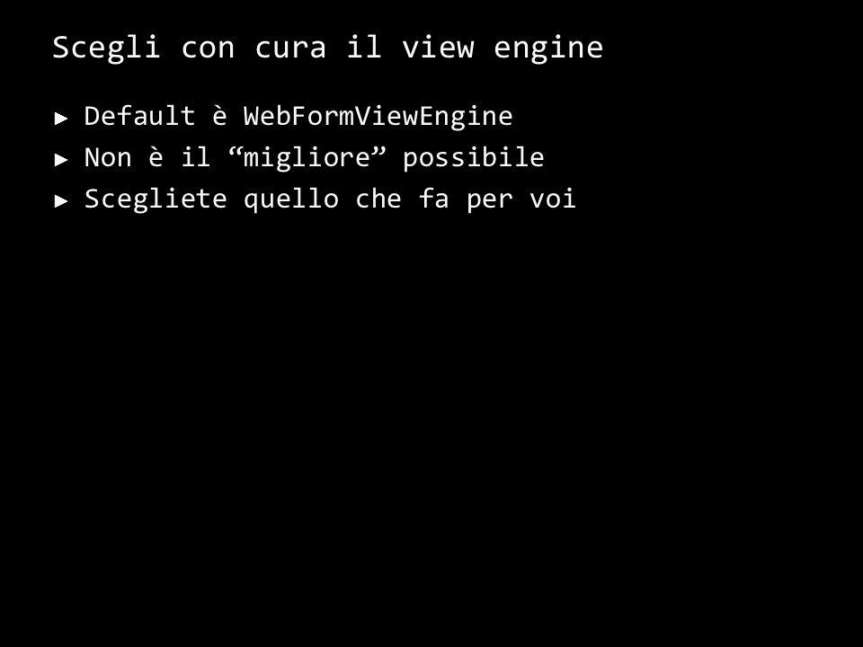 Scegli con cura il view engine Default è WebFormViewEngine Non è il migliore possibile Scegliete quello che fa per voi