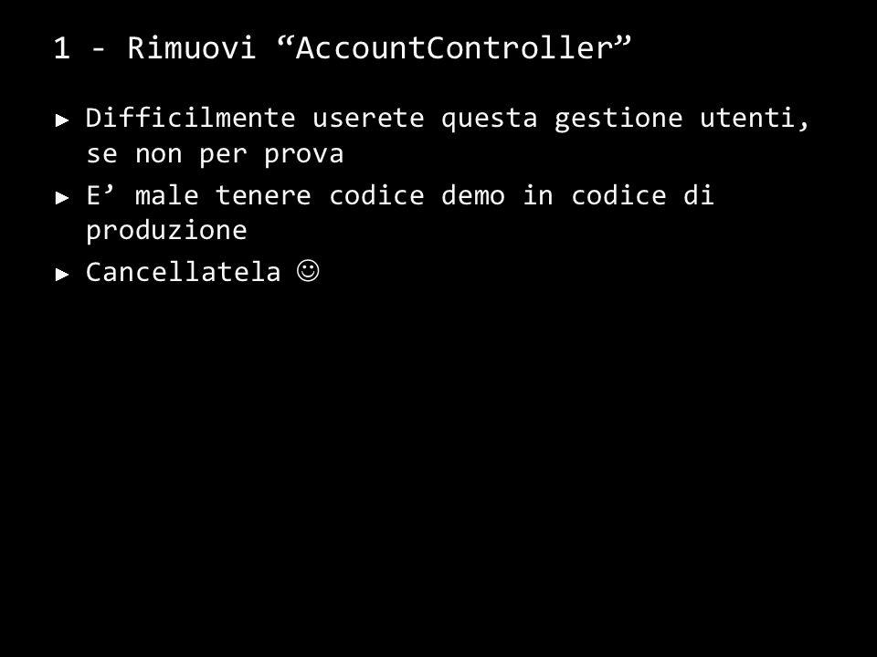 1 - Rimuovi AccountController Difficilmente userete questa gestione utenti, se non per prova E male tenere codice demo in codice di produzione Cancell