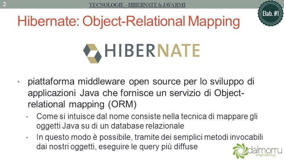 Hibernate: Object-Relational Mapping piattaforma middleware open source per lo sviluppo di applicazioni Java che fornisce un servizio di Object- relational mapping (ORM) Come si intuisce dal nome consiste nella tecnica di mappare gli oggetti Java su di un database relazionale In questo modo è possibile, tramite dei semplici metodi invocabili dai nostri oggetti, eseguire le query più diffuse TECNOLOGIE – HIBERNATE & JAVA RMI 2