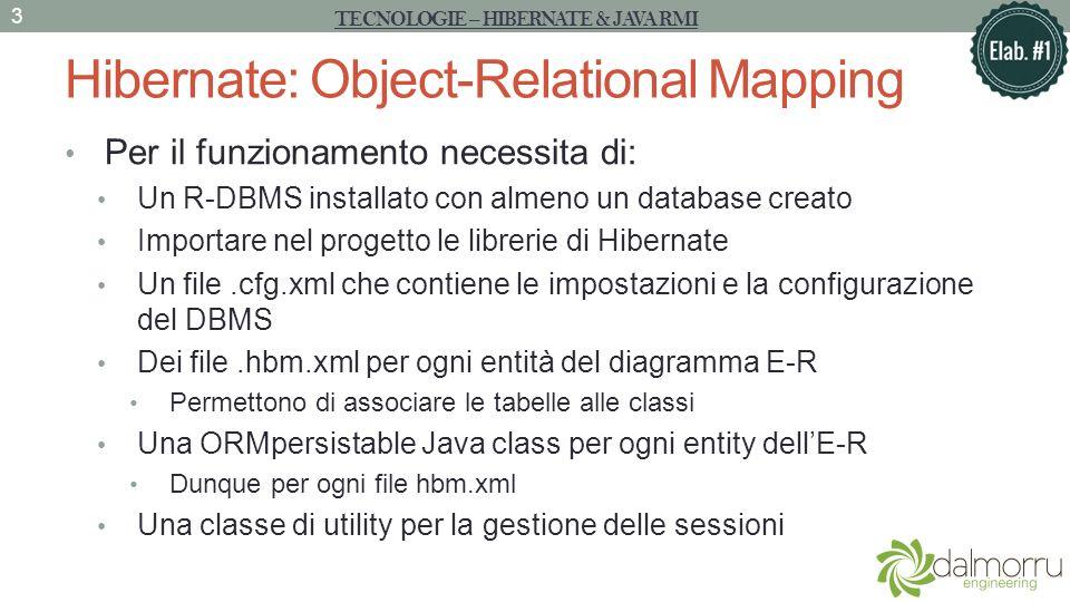 Hibernate: Object-Relational Mapping Per il funzionamento necessita di: Un R-DBMS installato con almeno un database creato Importare nel progetto le librerie di Hibernate Un file.cfg.xml che contiene le impostazioni e la configurazione del DBMS Dei file.hbm.xml per ogni entità del diagramma E-R Permettono di associare le tabelle alle classi Una ORMpersistable Java class per ogni entity dellE-R Dunque per ogni file hbm.xml Una classe di utility per la gestione delle sessioni TECNOLOGIE – HIBERNATE & JAVA RMI 3