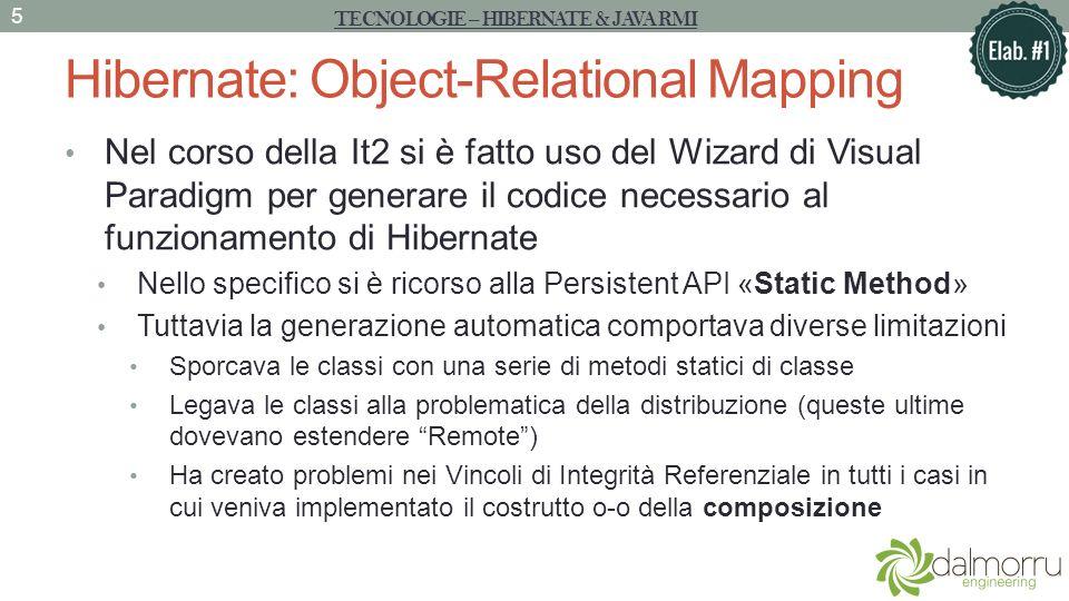Hibernate: Object-Relational Mapping Nel corso della It2 si è fatto uso del Wizard di Visual Paradigm per generare il codice necessario al funzionamento di Hibernate Nello specifico si è ricorso alla Persistent API «Static Method» Tuttavia la generazione automatica comportava diverse limitazioni Sporcava le classi con una serie di metodi statici di classe Legava le classi alla problematica della distribuzione (queste ultime dovevano estendere Remote) Ha creato problemi nei Vincoli di Integrità Referenziale in tutti i casi in cui veniva implementato il costrutto o-o della composizione TECNOLOGIE – HIBERNATE & JAVA RMI 5