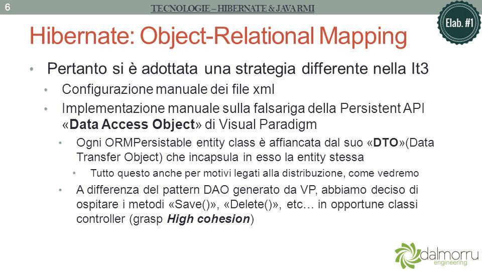 Hibernate: Object-Relational Mapping Pertanto si è adottata una strategia differente nella It3 Configurazione manuale dei file xml Implementazione manuale sulla falsariga della Persistent API «Data Access Object» di Visual Paradigm Ogni ORMPersistable entity class è affiancata dal suo «DTO»(Data Transfer Object) che incapsula in esso la entity stessa Tutto questo anche per motivi legati alla distribuzione, come vedremo A differenza del pattern DAO generato da VP, abbiamo deciso di ospitare i metodi «Save()», «Delete()», etc… in opportune classi controller (grasp High cohesion) TECNOLOGIE – HIBERNATE & JAVA RMI 6