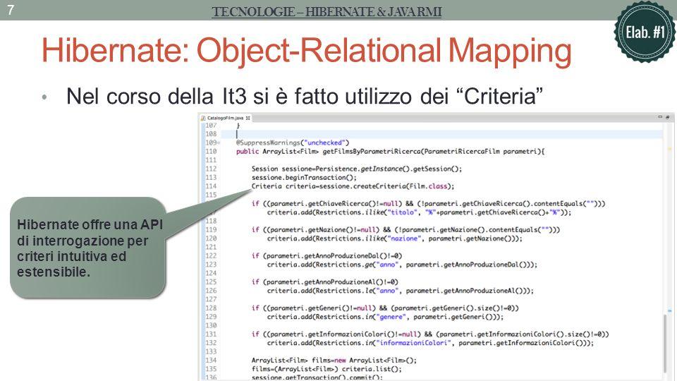 Hibernate: Object-Relational Mapping Nel corso della It3 si è fatto utilizzo dei Criteria TECNOLOGIE – HIBERNATE & JAVA RMI 7 Hibernate offre una API di interrogazione per criteri intuitiva ed estensibile.