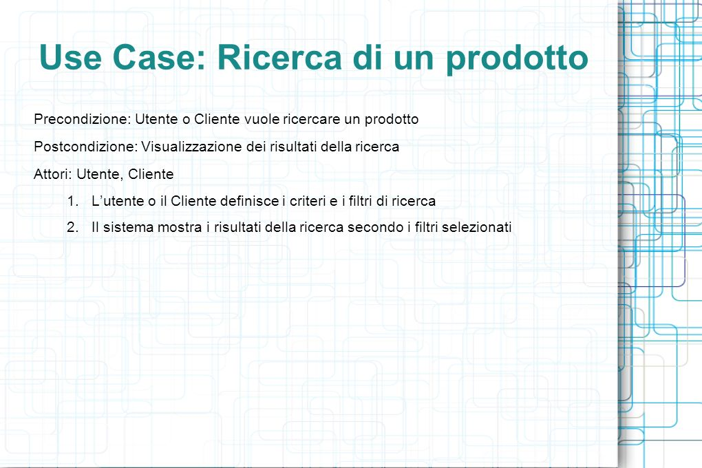 Use Case: Ricerca di un prodotto Precondizione: Utente o Cliente vuole ricercare un prodotto Postcondizione: Visualizzazione dei risultati della ricerca Attori: Utente, Cliente 1.Lutente o il Cliente definisce i criteri e i filtri di ricerca 2.Il sistema mostra i risultati della ricerca secondo i filtri selezionati