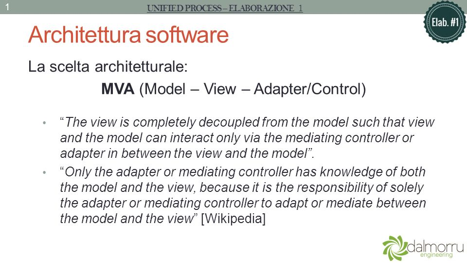 Architettura software La scelta architetturale: MVA (Model – View – Adapter/Control) The view is completely decoupled from the model such that view and the model can interact only via the mediating controller or adapter in between the view and the model.