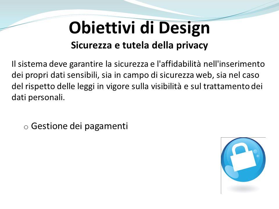 Obiettivi di Design Sicurezza e tutela della privacy Il sistema deve garantire la sicurezza e l'affidabilità nell'inserimento dei propri dati sensibil