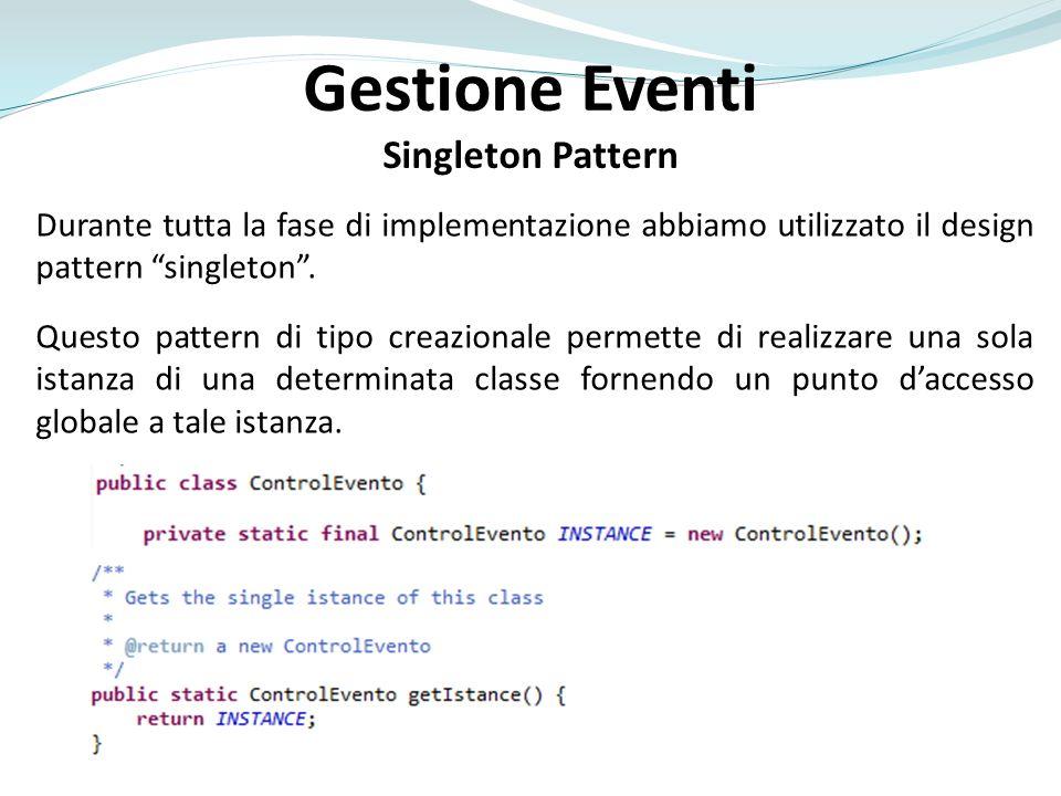 Gestione Eventi Singleton Pattern Durante tutta la fase di implementazione abbiamo utilizzato il design pattern singleton. Questo pattern di tipo crea