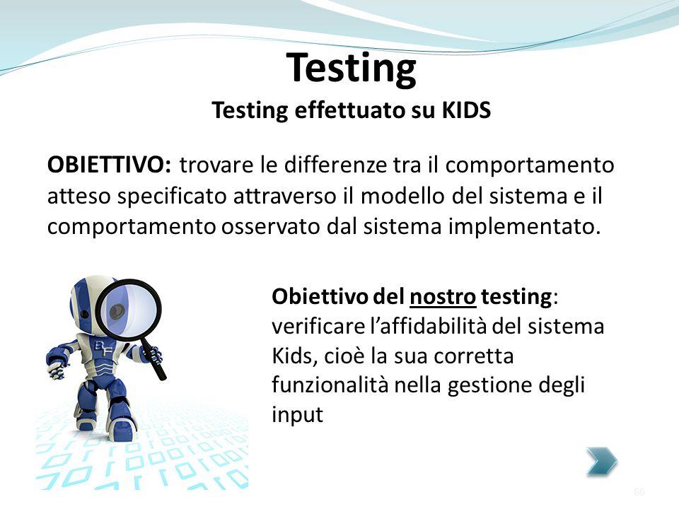 Testing Testing effettuato su KIDS Obiettivo del nostro testing: verificare laffidabilità del sistema Kids, cioè la sua corretta funzionalità nella ge