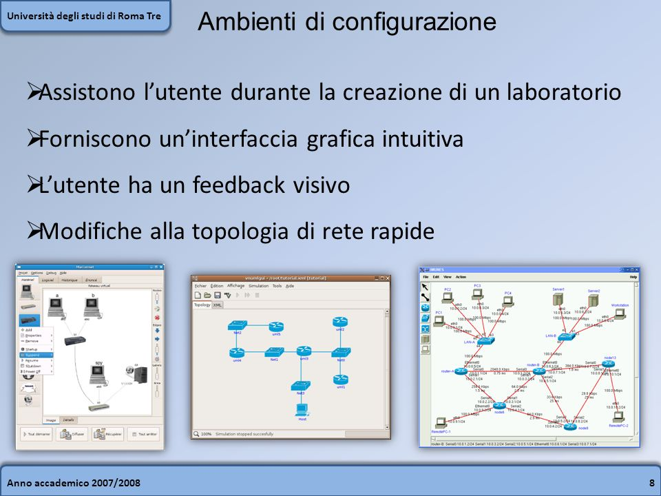 Anno accademico 2007/20088 Università degli studi di Roma Tre Ambienti di configurazione Assistono lutente durante la creazione di un laboratorio Forniscono uninterfaccia grafica intuitiva Lutente ha un feedback visivo Modifiche alla topologia di rete rapide