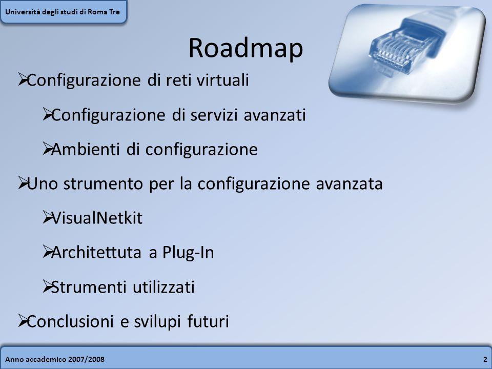 Roadmap Anno accademico 2007/20082 Università degli studi di Roma Tre Configurazione di reti virtuali Configurazione di servizi avanzati Ambienti di configurazione Uno strumento per la configurazione avanzata VisualNetkit Architettuta a Plug-In Strumenti utilizzati Conclusioni e svilupi futuri