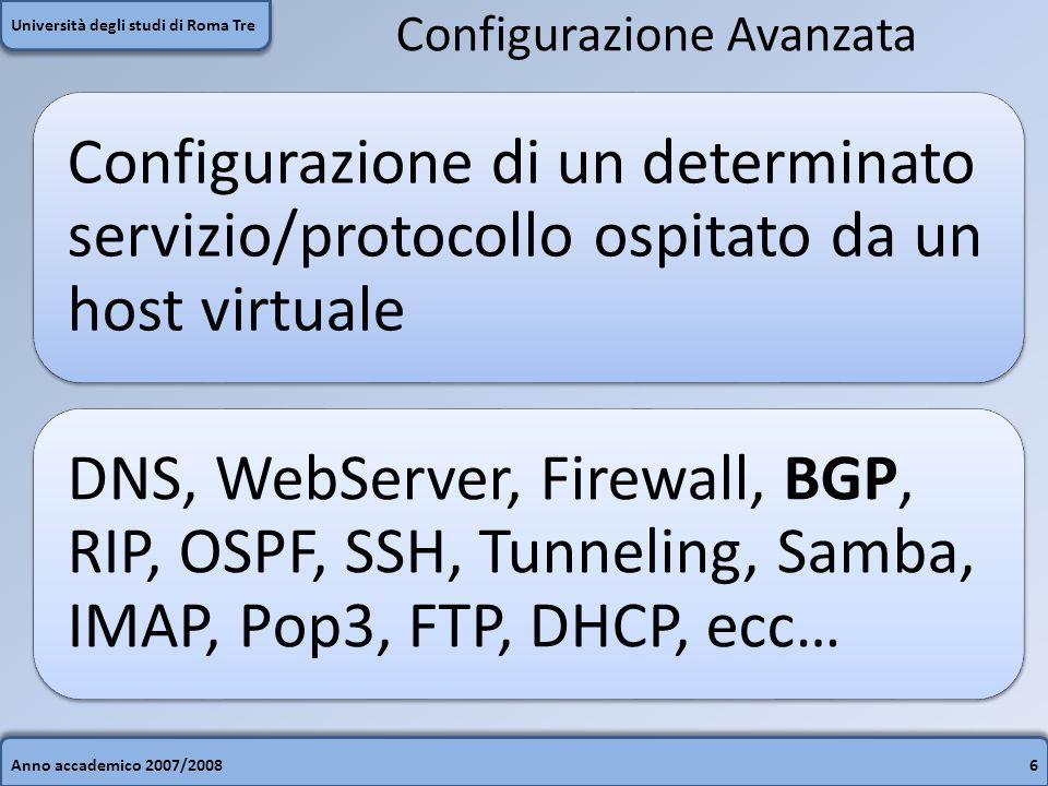 Anno accademico 2007/20086 Università degli studi di Roma Tre Configurazione Avanzata Configurazione di un determinato servizio/protocollo ospitato da un host virtuale DNS, WebServer, Firewall, BGP, RIP, OSPF, SSH, Tunneling, Samba, IMAP, Pop3, FTP, DHCP, ecc…