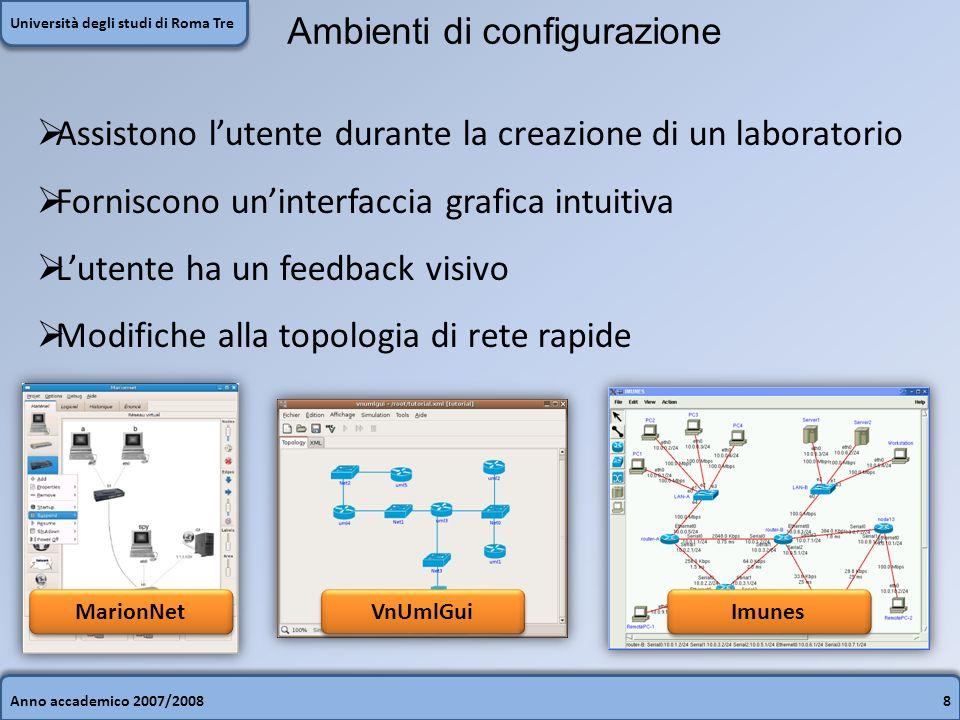 Anno accademico 2007/20088 Università degli studi di Roma Tre Ambienti di configurazione Assistono lutente durante la creazione di un laboratorio Forniscono uninterfaccia grafica intuitiva Lutente ha un feedback visivo Modifiche alla topologia di rete rapide MarionNet VnUmlGui Imunes
