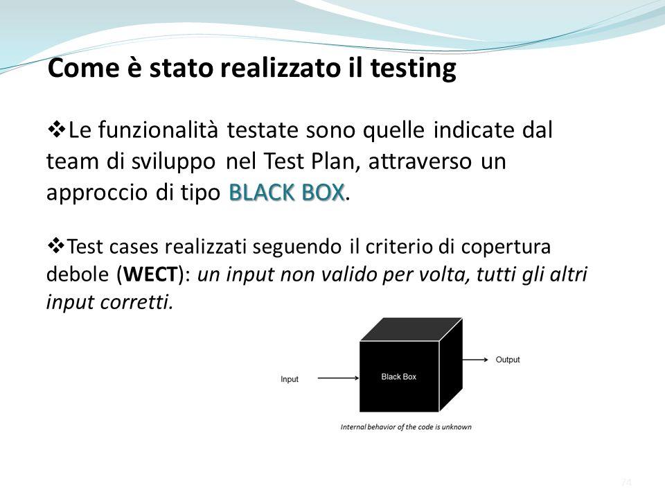 BLACK BOX Le funzionalità testate sono quelle indicate dal team di sviluppo nel Test Plan, attraverso un approccio di tipo BLACK BOX. 74 Come è stato