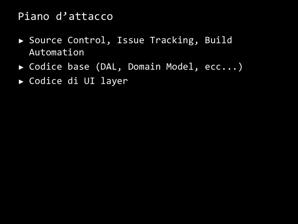Piano dattacco Source Control, Issue Tracking, Build Automation Codice base (DAL, Domain Model, ecc...) Codice di UI layer