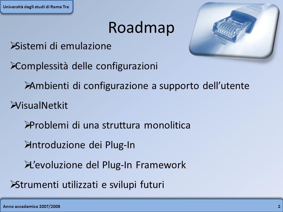 Roadmap Anno accademico 2007/20082 Università degli studi di Roma Tre Sistemi di emulazione Complessità delle configurazioni Ambienti di configurazione a supporto dellutente VisualNetkit Problemi di una struttura monolitica Introduzione dei Plug-In Levoluzione del Plug-In Framework Strumenti utilizzati e svilupi futuri
