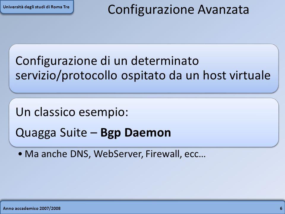 Anno accademico 2007/20086 Università degli studi di Roma Tre Configurazione Avanzata Configurazione di un determinato servizio/protocollo ospitato da un host virtuale Un classico esempio: Quagga Suite – Bgp Daemon Ma anche DNS, WebServer, Firewall, ecc…