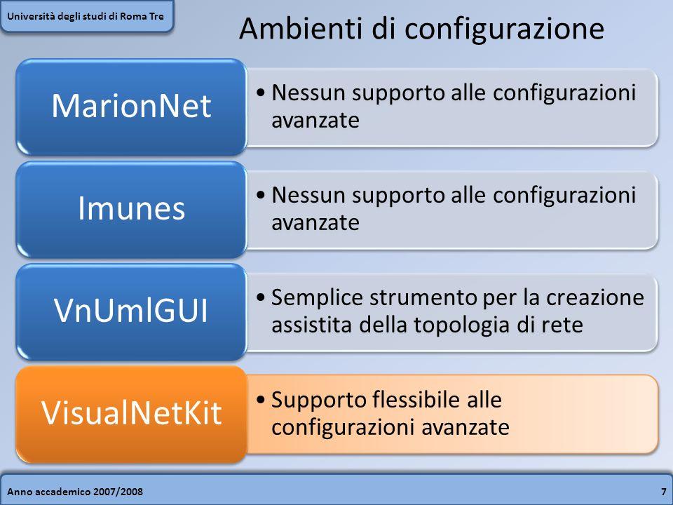 Anno accademico 2007/20087 Università degli studi di Roma Tre Ambienti di configurazione Nessun supporto alle configurazioni avanzate MarionNet Nessun supporto alle configurazioni avanzate Imunes Semplice strumento per la creazione assistita della topologia di rete VnUmlGUI Supporto flessibile alle configurazioni avanzate VisualNetKit