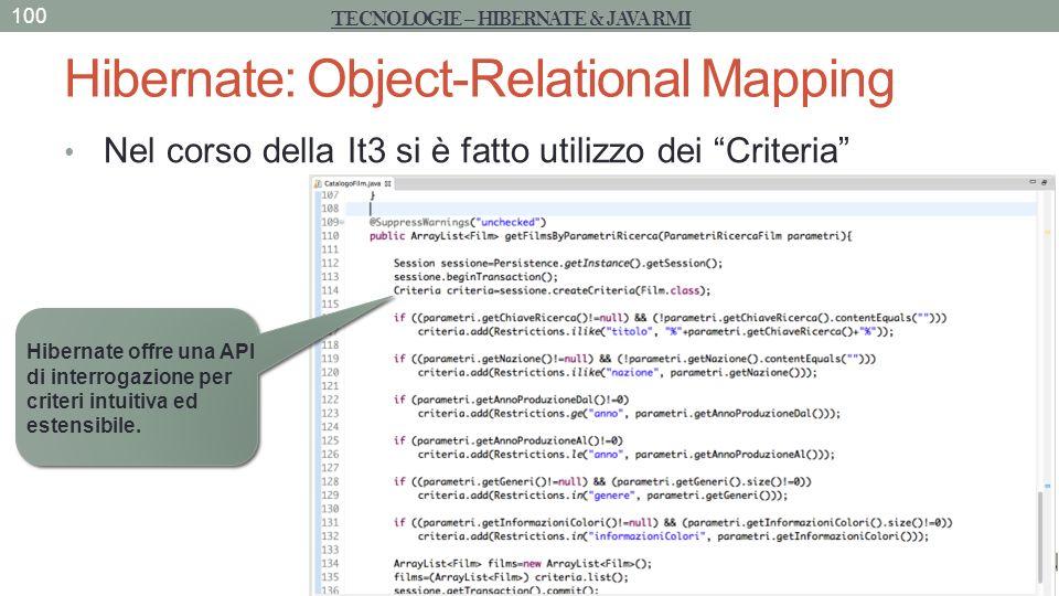 Hibernate: Object-Relational Mapping Nel corso della It3 si è fatto utilizzo dei Criteria 100 TECNOLOGIE – HIBERNATE & JAVA RMI Hibernate offre una AP