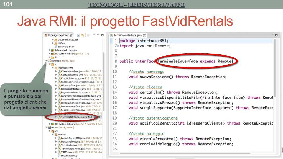 Java RMI: il progetto FastVidRentals 104 TECNOLOGIE – HIBERNATE & JAVA RMI Il progetto common è puntato sia dal progetto client che dal progetto serve