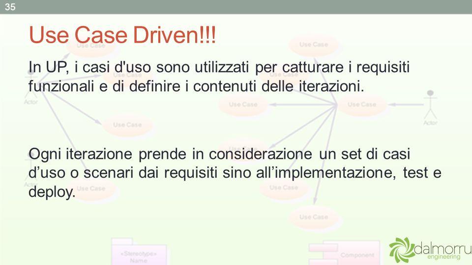 Use Case Driven!!! In UP, i casi d'uso sono utilizzati per catturare i requisiti funzionali e di definire i contenuti delle iterazioni. Ogni iterazion