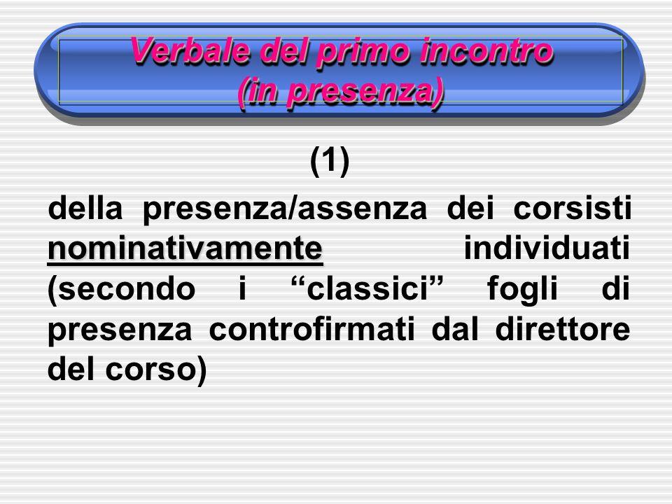 Verbale del primo incontro (in presenza) (1) nominativamente della presenza/assenza dei corsisti nominativamente individuati (secondo i classici fogli di presenza controfirmati dal direttore del corso)