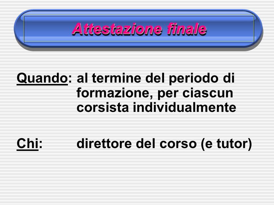 Attestazione finale Quando: al termine del periodo di formazione, per ciascun corsista individualmente Chi:direttore del corso (e tutor)