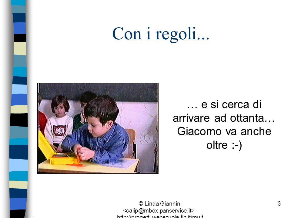 © Linda Giannini - http://progetti.webscuola.tin.it/mult ilab/lati07/ 3 Con i regoli... … e si cerca di arrivare ad ottanta… Giacomo va anche oltre :-