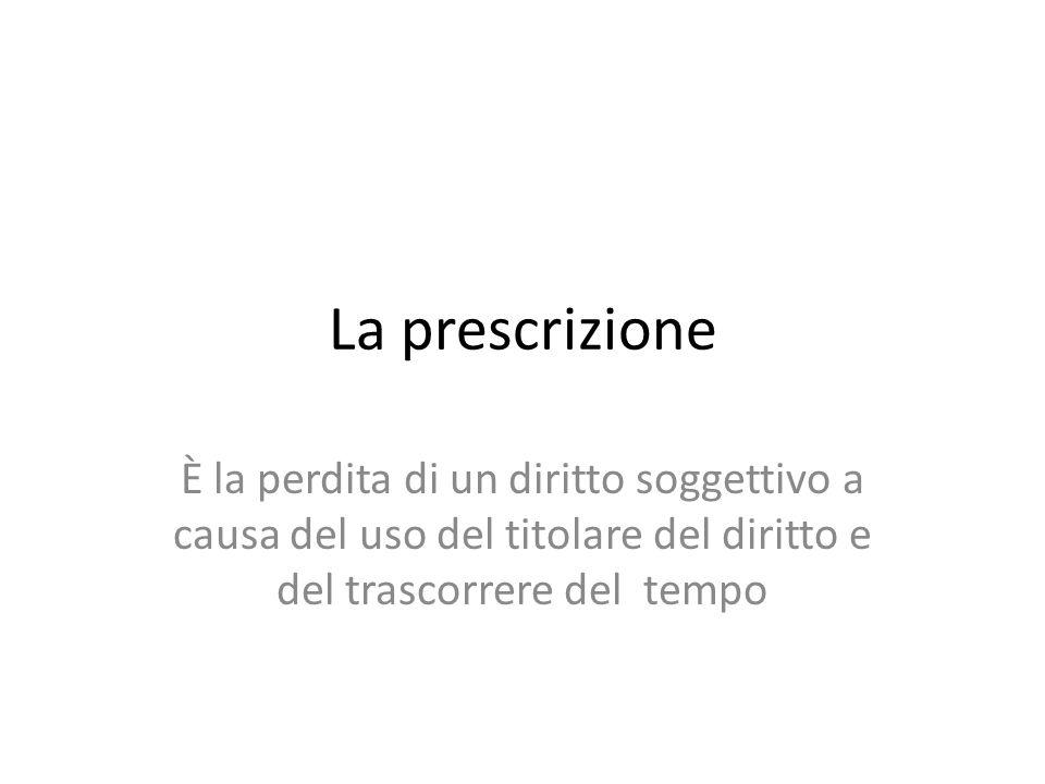 La prescrizione È la perdita di un diritto soggettivo a causa del uso del titolare del diritto e del trascorrere del tempo